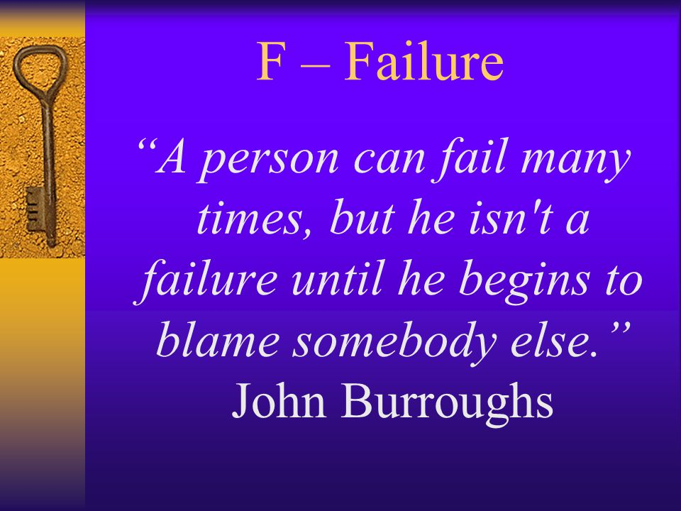 F – Failure A person can fail many times, but he isn t a failure until he begins to blame somebody else. John Burroughs