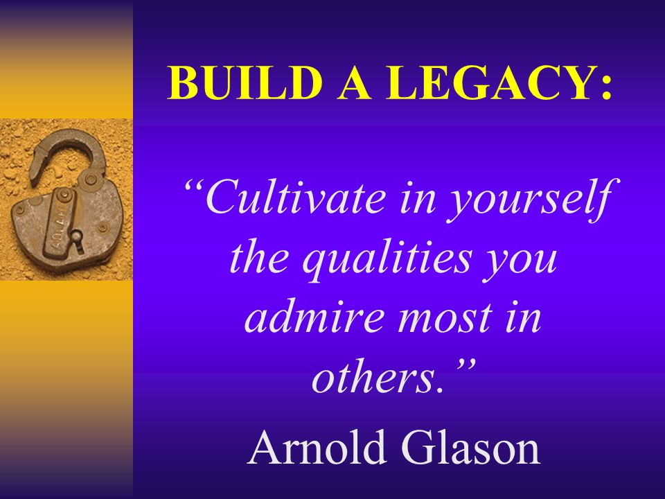 BUILD A LEGACY: Cultivate in yourself the qualities you admire most in others. Arnold Glason