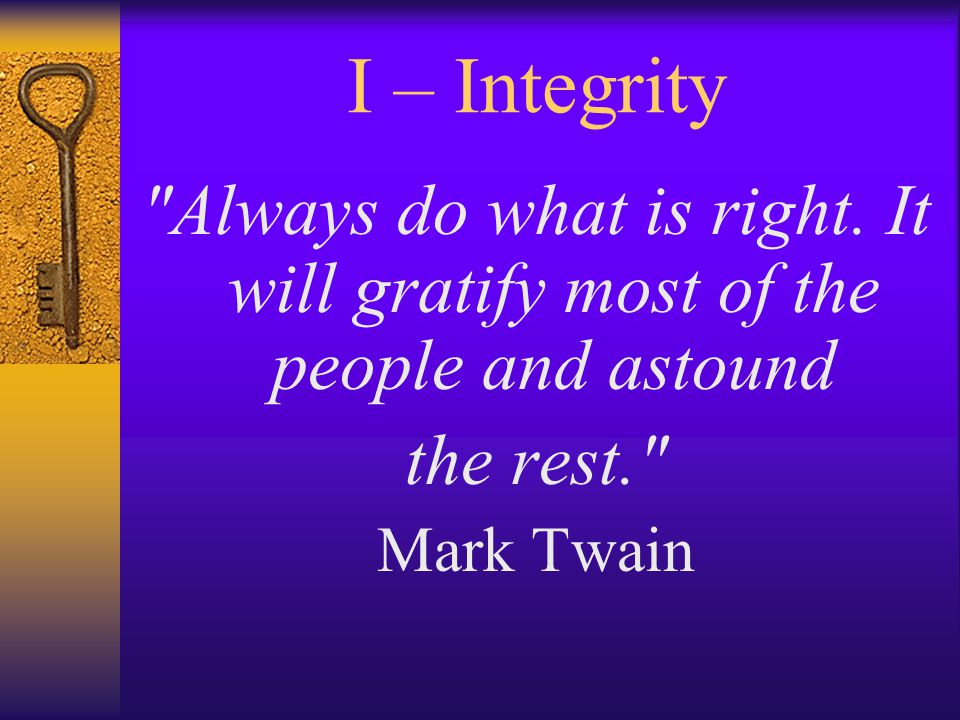 I – Integrity Always do what is right.