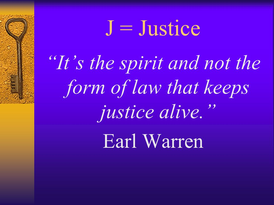 J = Justice It's the spirit and not the form of law that keeps justice alive. Earl Warren
