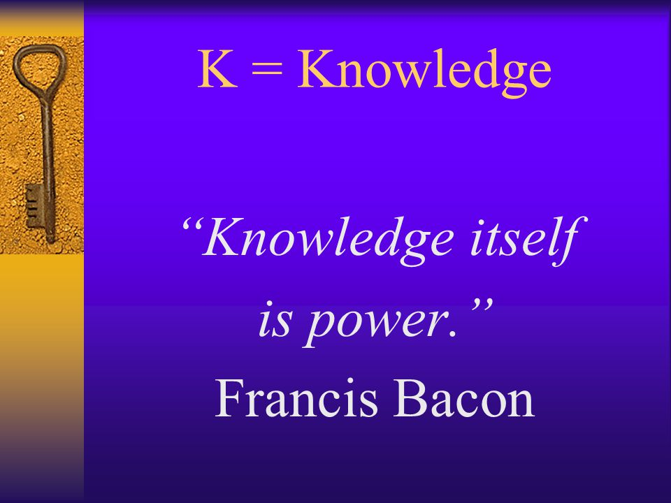 K = Knowledge Knowledge itself is power. Francis Bacon