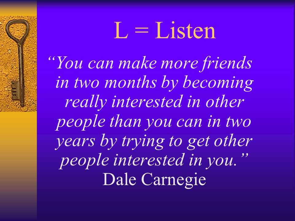 L = Listen You can make more friends in two months by becoming really interested in other people than you can in two years by trying to get other people interested in you. Dale Carnegie