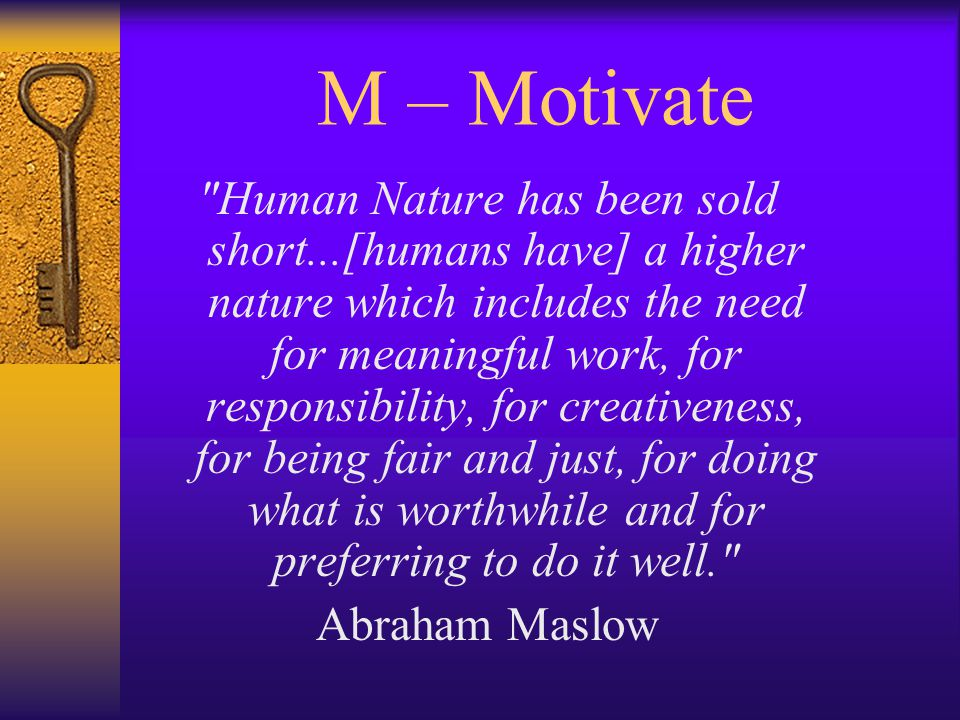 M – Motivate Human Nature has been sold short...[humans have] a higher nature which includes the need for meaningful work, for responsibility, for creativeness, for being fair and just, for doing what is worthwhile and for preferring to do it well. Abraham Maslow
