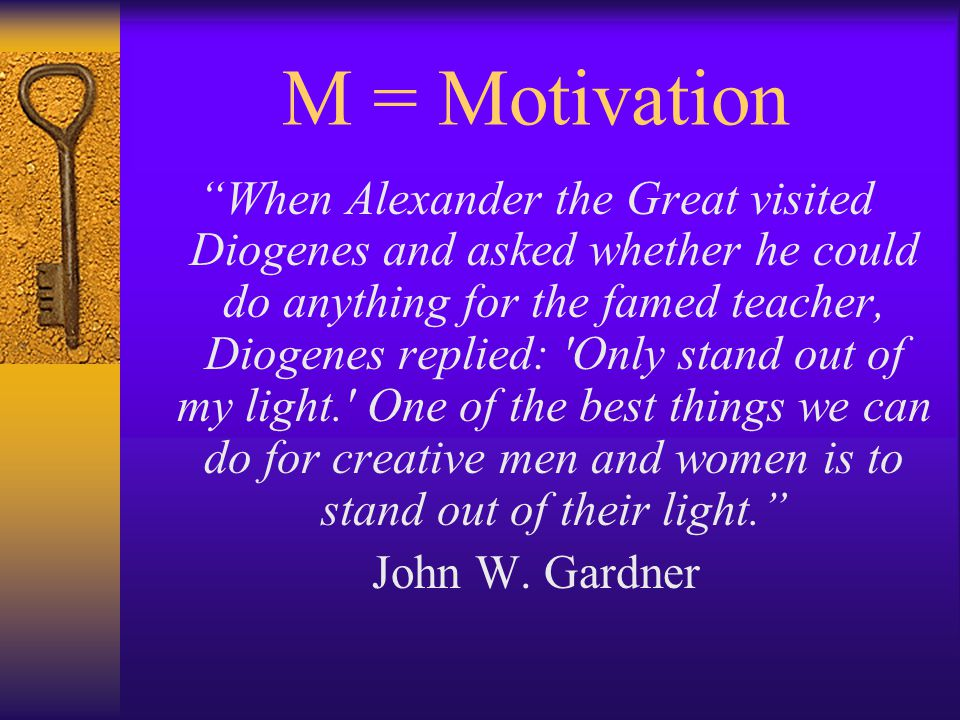 M = Motivation When Alexander the Great visited Diogenes and asked whether he could do anything for the famed teacher, Diogenes replied: Only stand out of my light. One of the best things we can do for creative men and women is to stand out of their light. John W.