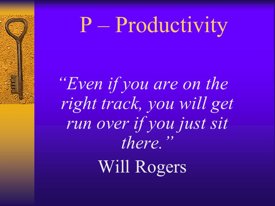 P – Productivity Even if you are on the right track, you will get run over if you just sit there. Will Rogers