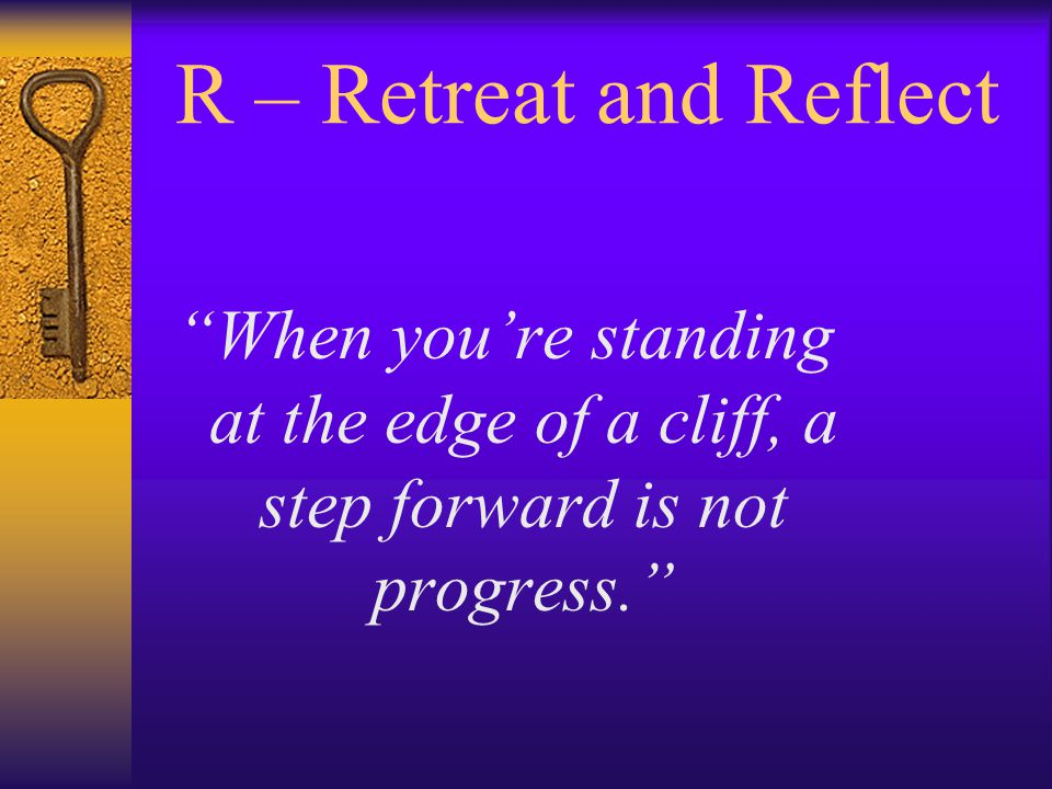 R – Retreat and Reflect When you're standing at the edge of a cliff, a step forward is not progress.