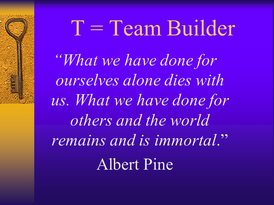T = Team Builder What we have done for ourselves alone dies with us.