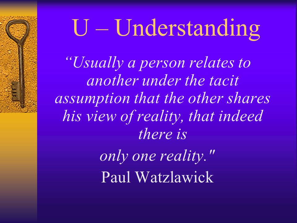 U – Understanding Usually a person relates to another under the tacit assumption that the other shares his view of reality, that indeed there is only one reality. Paul Watzlawick
