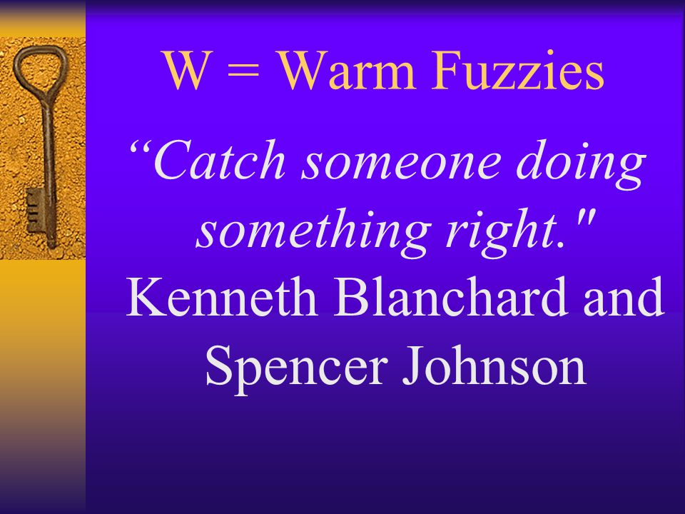 W = Warm Fuzzies Catch someone doing something right. Kenneth Blanchard and Spencer Johnson