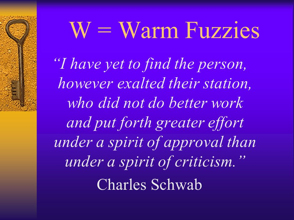 W = Warm Fuzzies I have yet to find the person, however exalted their station, who did not do better work and put forth greater effort under a spirit of approval than under a spirit of criticism. Charles Schwab
