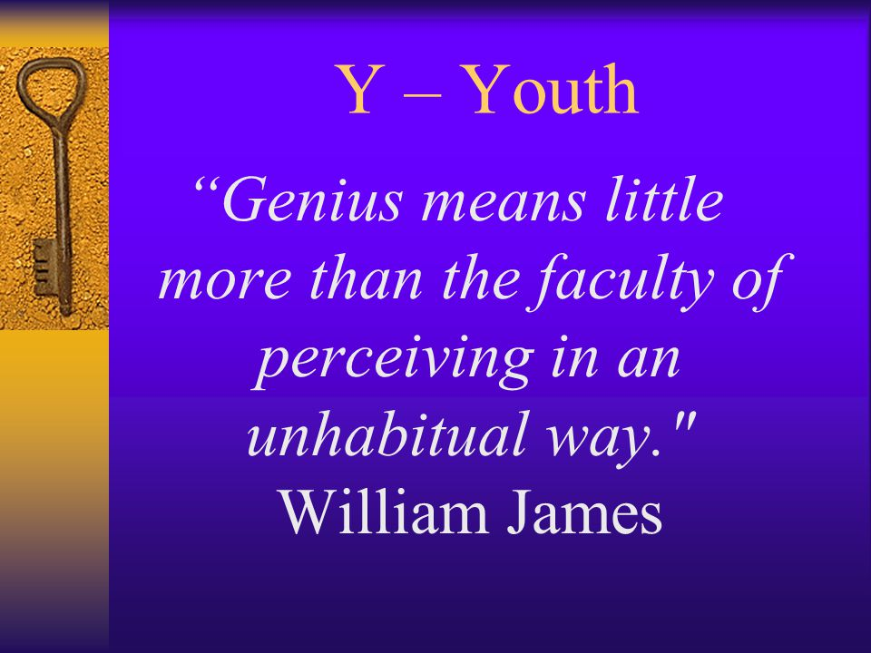 Y – Youth Genius means little more than the faculty of perceiving in an unhabitual way. William James