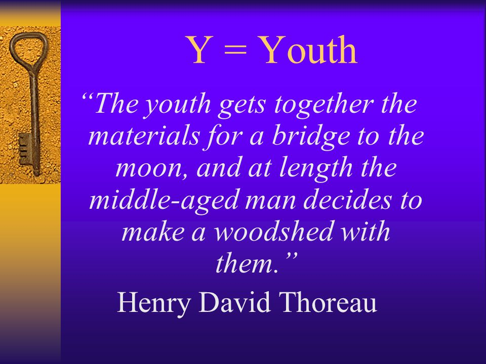 Y = Youth The youth gets together the materials for a bridge to the moon, and at length the middle-aged man decides to make a woodshed with them. Henry David Thoreau