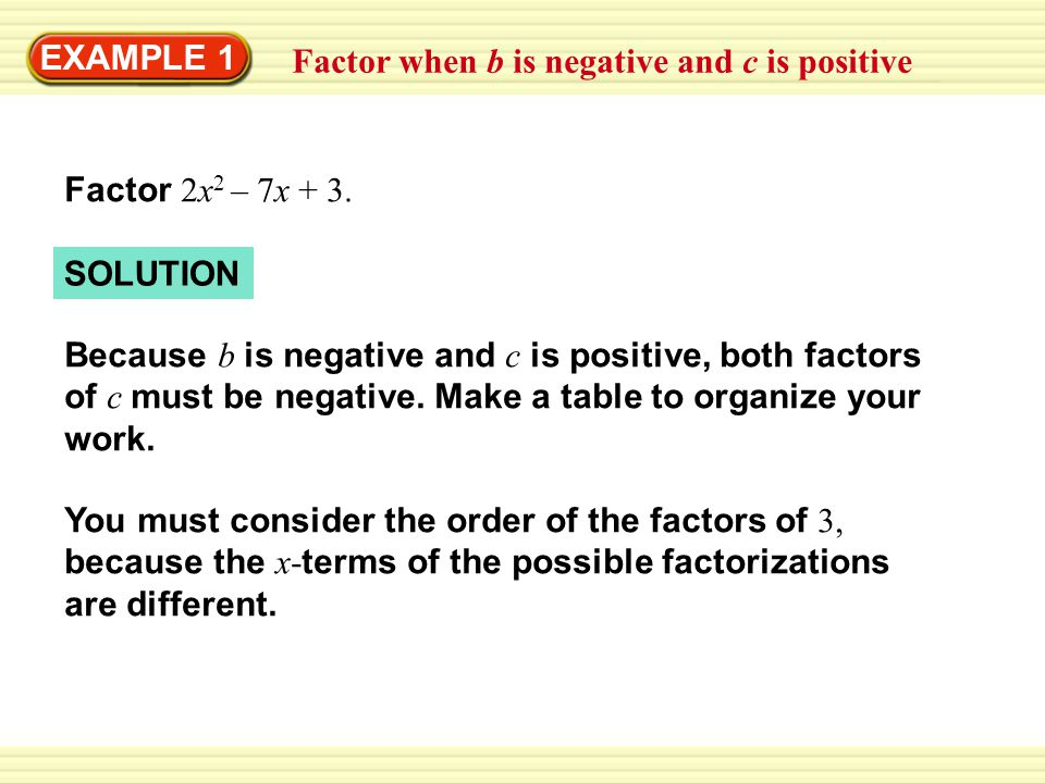 EXAMPLE 1 Factor when b is negative and c is positive –x – 6x = –7x(x – 3)(2x – 1)  3,  1 1, 21, 2 –3x – 2x = –5x(x – 1)(2x – 3)–1, –31,2 Middle term when multiplied Possible factorization Factors of 3 Factors of 2 Correct 2x 2 – 7x + 3 = (x – 3)(2x – 1) ANSWER