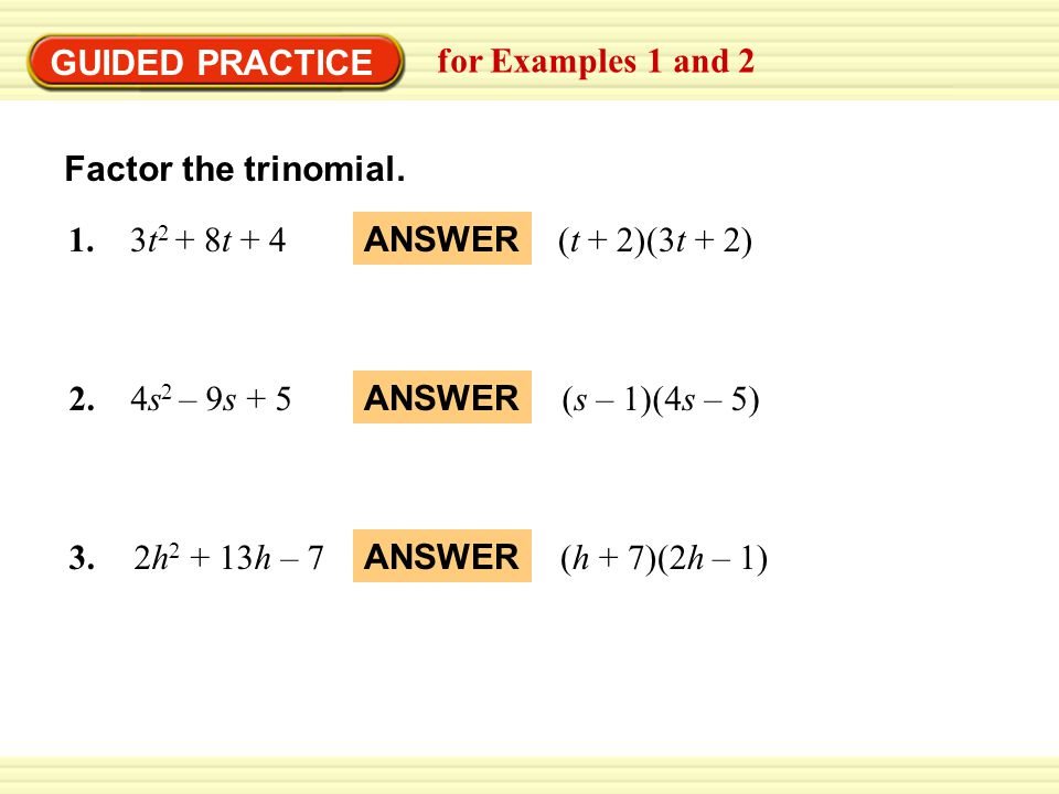 GUIDED PRACTICE for Examples 1 and 2 Factor the trinomial. 1. 3t 2 + 8t + 4(t + 2)(3t + 2) ANSWER 2. 4s 2 – 9s + 5(s – 1)(4s – 5) ANSWER 3. 2h 2 + 13h