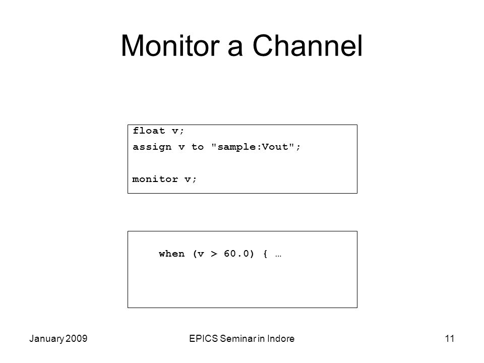 January 2009EPICS Seminar in Indore11 Monitor a Channel float v; assign v to sample:Vout ; monitor v; when (v > 60.0) { …