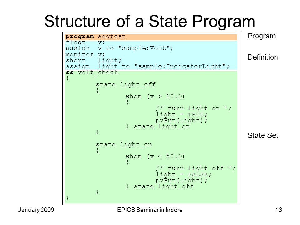 January 2009EPICS Seminar in Indore13 Structure of a State Program program seqtest float v; assign v to sample:Vout ; monitor v; short light; assign light to sample:IndicatorLight ; ss volt_check { state light_off { when (v > 60.0) { /* turn light on */ light = TRUE; pvPut(light); } state light_on } state light_on { when (v < 50.0) { /* turn light off */ light = FALSE; pvPut(light); } state light_off } Program Definition State Set