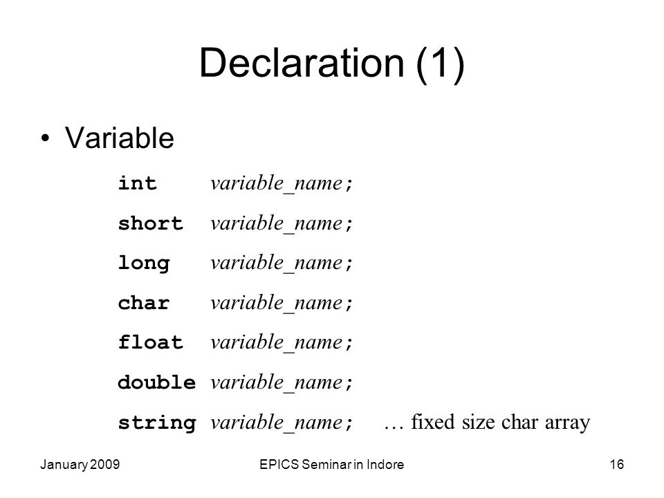 January 2009EPICS Seminar in Indore16 Declaration (1) Variable int variable_name ; short variable_name ; long variable_name ; char variable_name ; float variable_name ; double variable_name ; string variable_name ; … fixed size char array