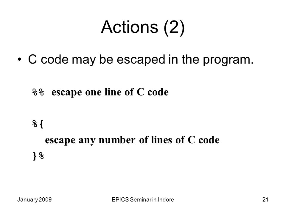 January 2009EPICS Seminar in Indore21 Actions (2) C code may be escaped in the program. % escape one line of C code %{ escape any number of lines of C