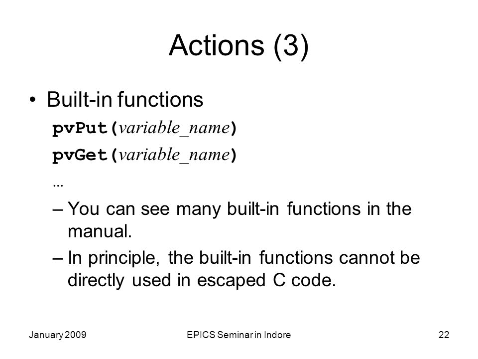 January 2009EPICS Seminar in Indore22 Actions (3) Built-in functions pvPut( variable_name ) pvGet( variable_name ) … –You can see many built-in functi