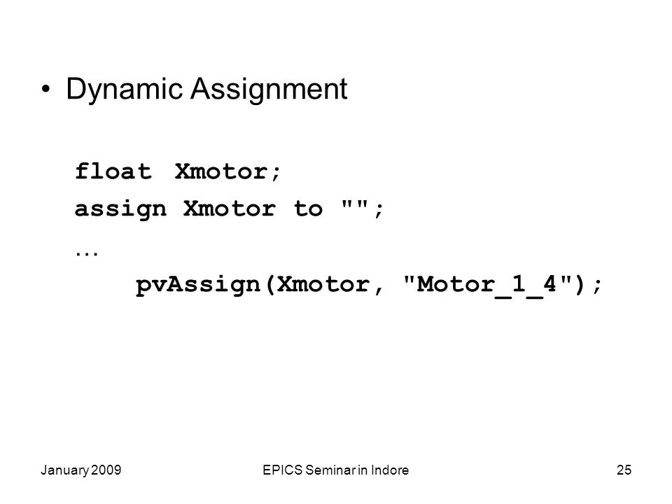 January 2009EPICS Seminar in Indore25 Dynamic Assignment floatXmotor; assign Xmotor to ; … pvAssign(Xmotor, Motor_1_4 );