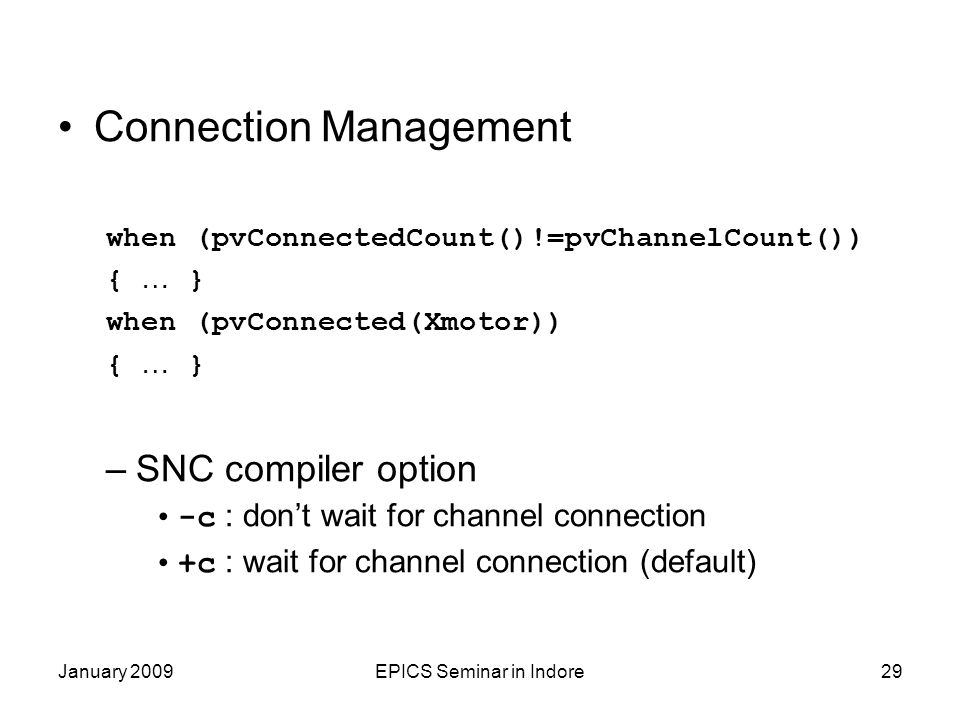 January 2009EPICS Seminar in Indore29 Connection Management when (pvConnectedCount()!=pvChannelCount()) { … } when (pvConnected(Xmotor)) { … } –SNC compiler option -c : don't wait for channel connection +c : wait for channel connection (default)