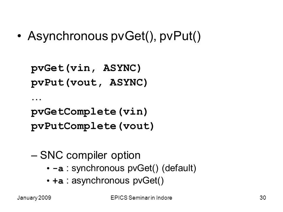 January 2009EPICS Seminar in Indore30 Asynchronous pvGet(), pvPut() pvGet(vin, ASYNC) pvPut(vout, ASYNC) … pvGetComplete(vin) pvPutComplete(vout) –SNC compiler option -a : synchronous pvGet() (default) +a : asynchronous pvGet()