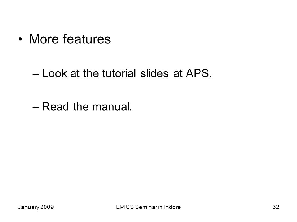January 2009EPICS Seminar in Indore32 More features –Look at the tutorial slides at APS.