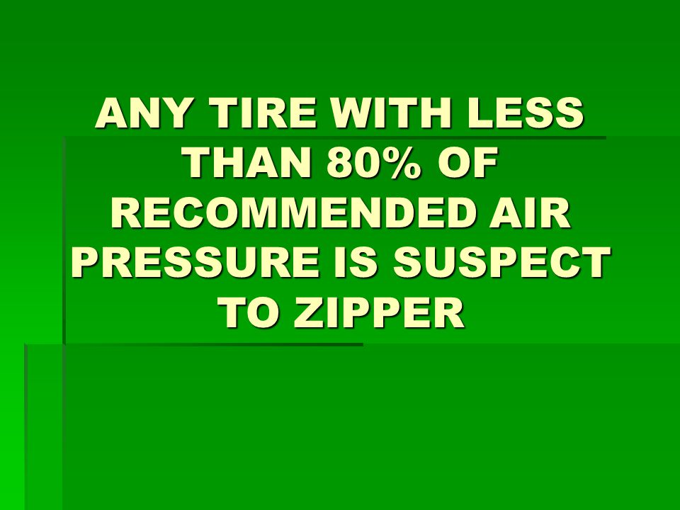 ANY TIRE WITH LESS THAN 80% OF RECOMMENDED AIR PRESSURE IS SUSPECT TO ZIPPER