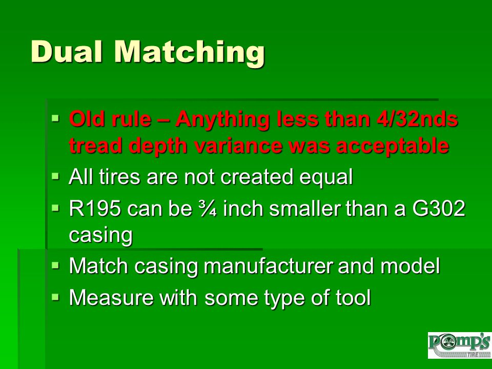 Dual Matching  Old rule – Anything less than 4/32nds tread depth variance was acceptable  All tires are not created equal  R195 can be ¾ inch smaller than a G302 casing  Match casing manufacturer and model  Measure with some type of tool