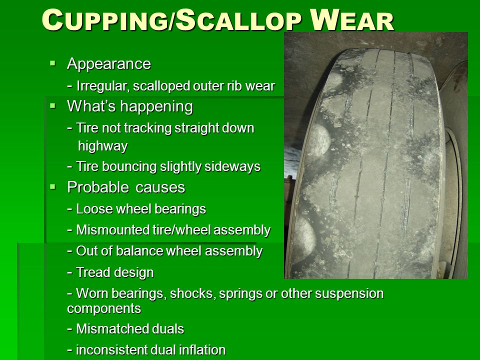 C UPPING/ S CALLOP W EAR  Appearance - Irregular, scalloped outer rib wear  What's happening - Tire not tracking straight down highway highway - Tir