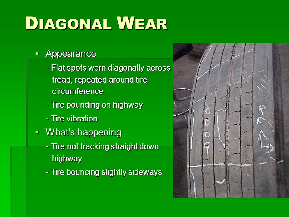 D IAGONAL W EAR  Appearance - Flat spots worn diagonally across tread, repeated around tire tread, repeated around tire circumference circumference - Tire pounding on highway - Tire vibration - Tire vibration  What's happening - Tire not tracking straight down highway highway - Tire bouncing slightly sideways