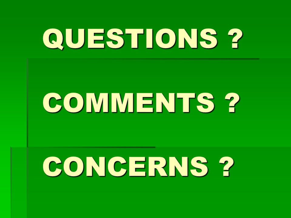 QUESTIONS ? COMMENTS ? CONCERNS ?