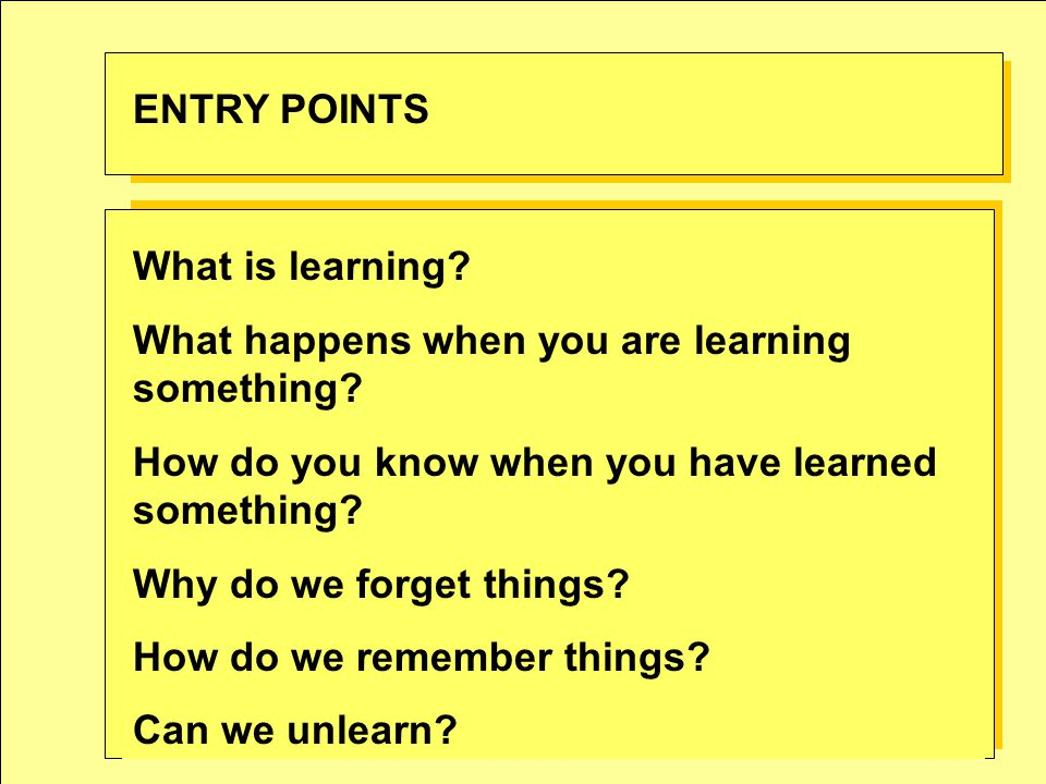 What is learning? What happens when you are learning something? How do you know when you have learned something? Why do we forget things? How do we re
