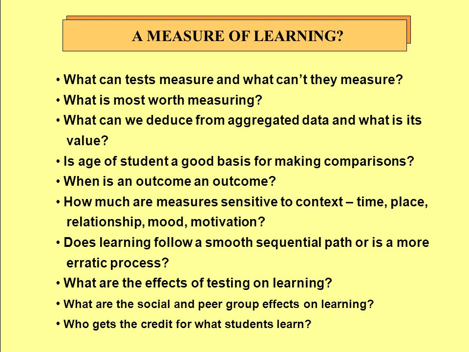 A MEASURE OF LEARNING? What can tests measure and what can't they measure? What is most worth measuring? What can we deduce from aggregated data and w