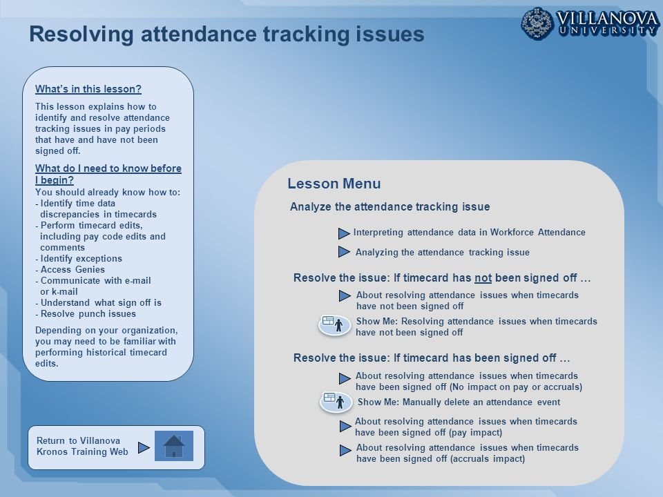 Resolving attendance tracking issues Analyze the attendance tracking issue Interpreting attendance data in Workforce Attendance About resolving attendance issues when timecards have not been signed off Analyzing the attendance tracking issue About resolving attendance issues when timecards have been signed off (No impact on pay or accruals) About resolving attendance issues when timecards have been signed off (pay impact) About resolving attendance issues when timecards have been signed off (accruals impact) Show Me: Resolving attendance issues when timecards have not been signed off Show Me: Manually delete an attendance event Lesson Menu Resolve the issue: If timecard has not been signed off … Resolve the issue: If timecard has been signed off … What's in this lesson.