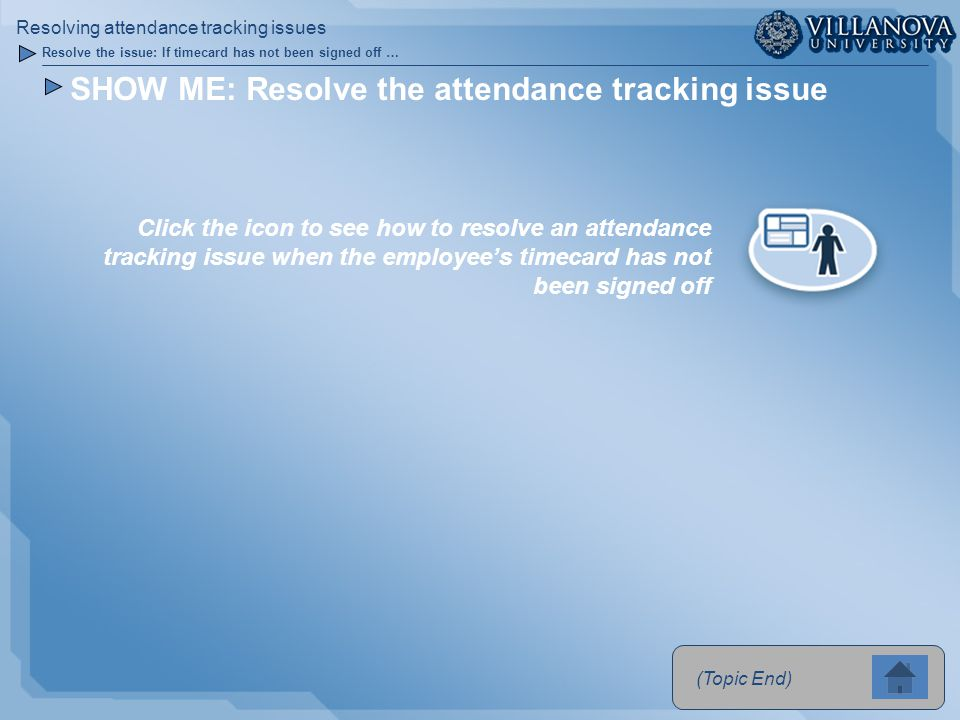 SHOW ME: Resolve the attendance tracking issue Click the icon to see how to resolve an attendance tracking issue when the employee's timecard has not been signed off (Topic End) Resolve the issue: If timecard has not been signed off … Resolving attendance tracking issues