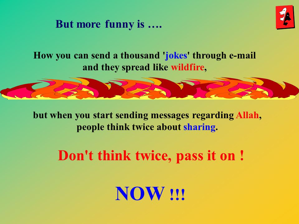 How you can send a thousand jokes through  and they spread like wildfire, but when you start sending messages regarding Allah, people think twice about sharing.