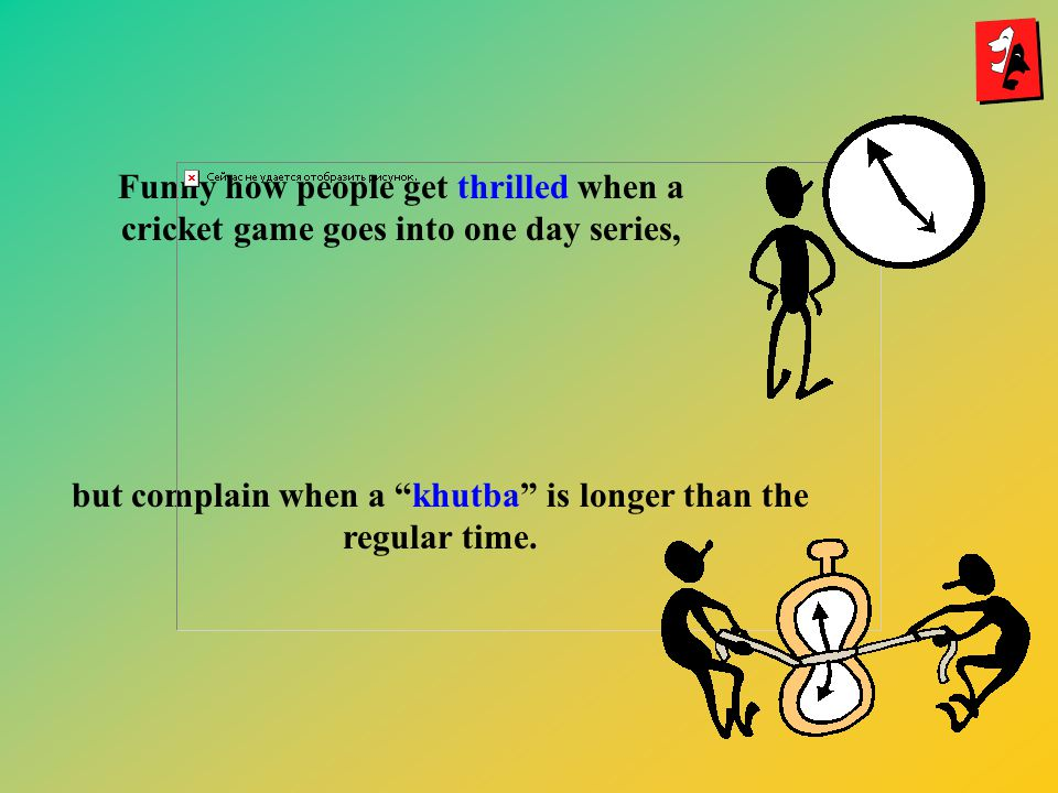 Funny how people get thrilled when a cricket game goes into one day series, but complain when a khutba is longer than the regular time.