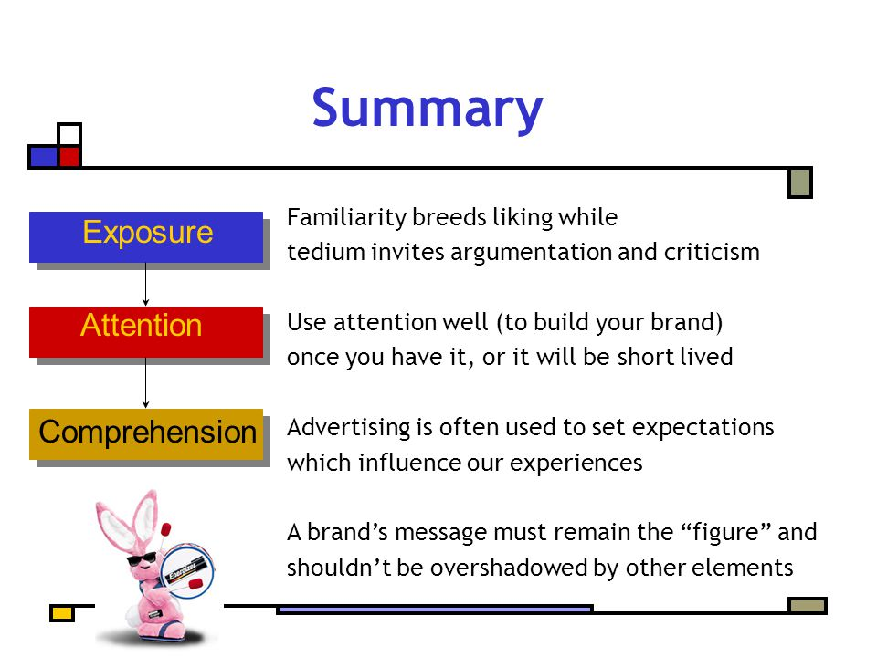 Summary Familiarity breeds liking while tedium invites argumentation and criticism Use attention well (to build your brand) once you have it, or it will be short lived Advertising is often used to set expectations which influence our experiences A brand's message must remain the figure and shouldn't be overshadowed by other elements Exposure Attention Comprehension