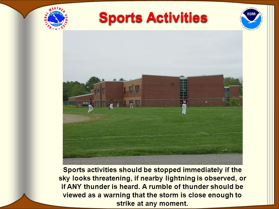 Sports Activities Sports activities should be stopped immediately if the sky looks threatening, if nearby lightning is observed, or if ANY thunder is heard.