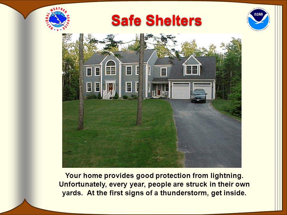 Safe Shelters Your home provides good protection from lightning.