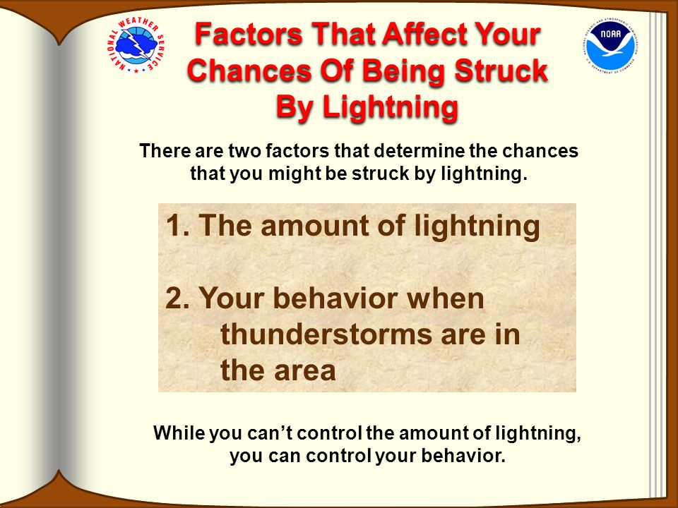 Factors That Affect Your Chances Of Being Struck By Lightning There are two factors that determine the chances that you might be struck by lightning.