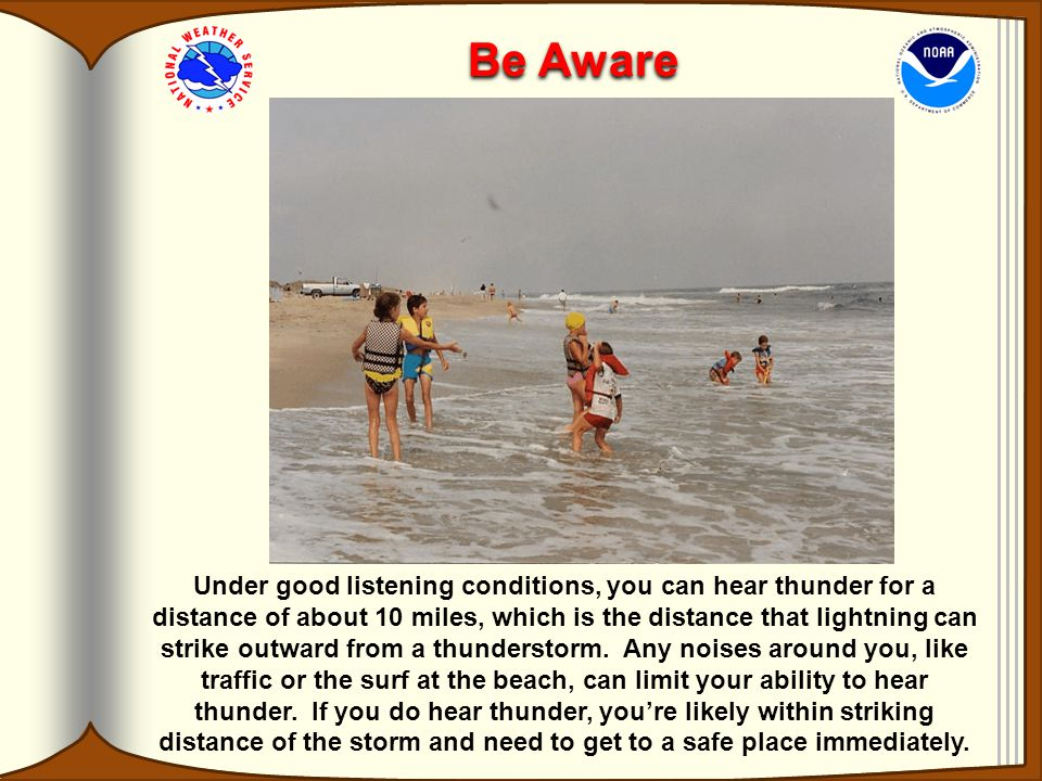 Be Aware Under good listening conditions, you can hear thunder for a distance of about 10 miles, which is the distance that lightning can strike outward from a thunderstorm.