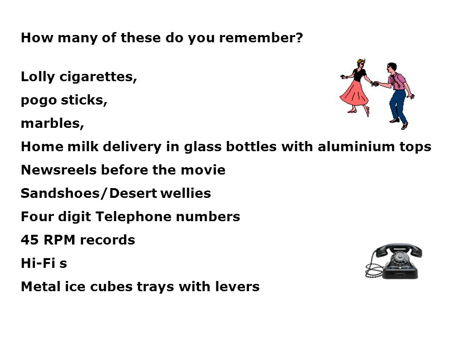 How many of these do you remember? Lolly cigarettes, pogo sticks, marbles, Home milk delivery in glass bottles with aluminium tops Newsreels before th