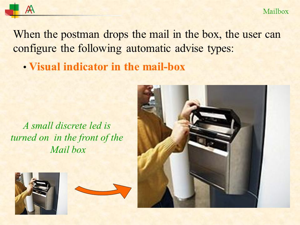 Mailbox When the postman drops the mail in the box, the user can configure the following automatic advise types: Visual indicator in the mail-box A small discrete led is turned on in the front of the Mail box