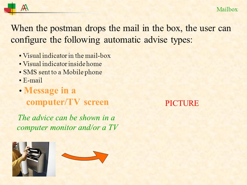 Mailbox When the postman drops the mail in the box, the user can configure the following automatic advise types: Visual indicator in the mail-box Visual indicator inside home SMS sent to a Mobile phone E-mail Message in a computer/TV screen The advice can be shown in a computer monitor and/or a TV PICTURE