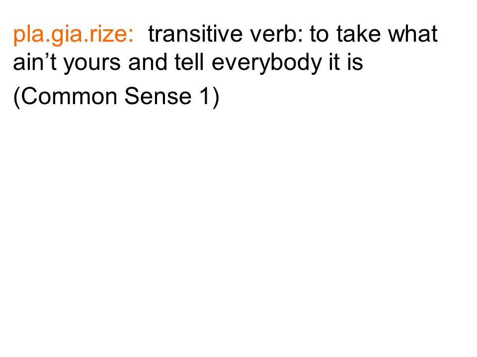 pla.gia.rize: transitive verb: to take what ain't yours and tell everybody it is (Common Sense 1)