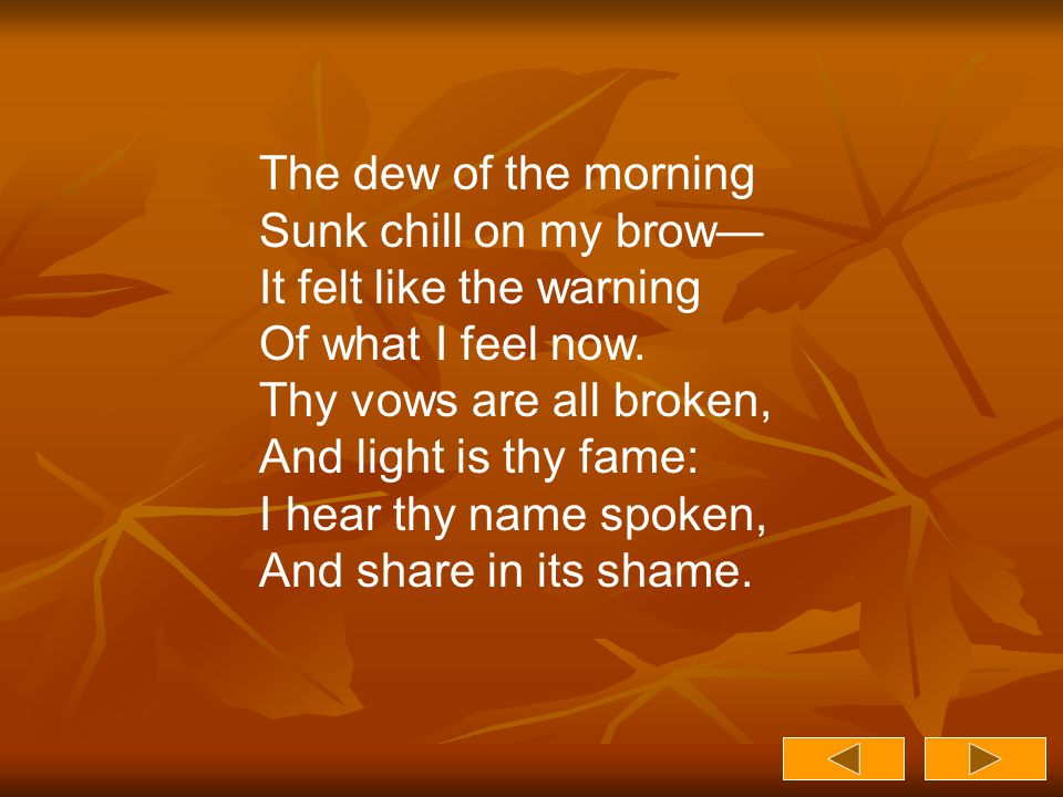 The dew of the morning Sunk chill on my brow— It felt like the warning Of what I feel now. Thy vows are all broken, And light is thy fame: I hear thy