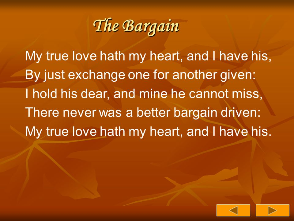 The Bargain My true love hath my heart, and I have his, By just exchange one for another given: I hold his dear, and mine he cannot miss, There never