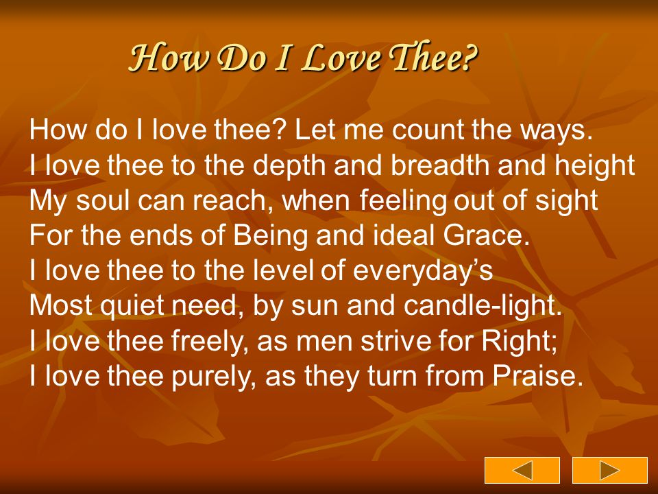 How Do I Love Thee? How do I love thee? Let me count the ways. I love thee to the depth and breadth and height My soul can reach, when feeling out of